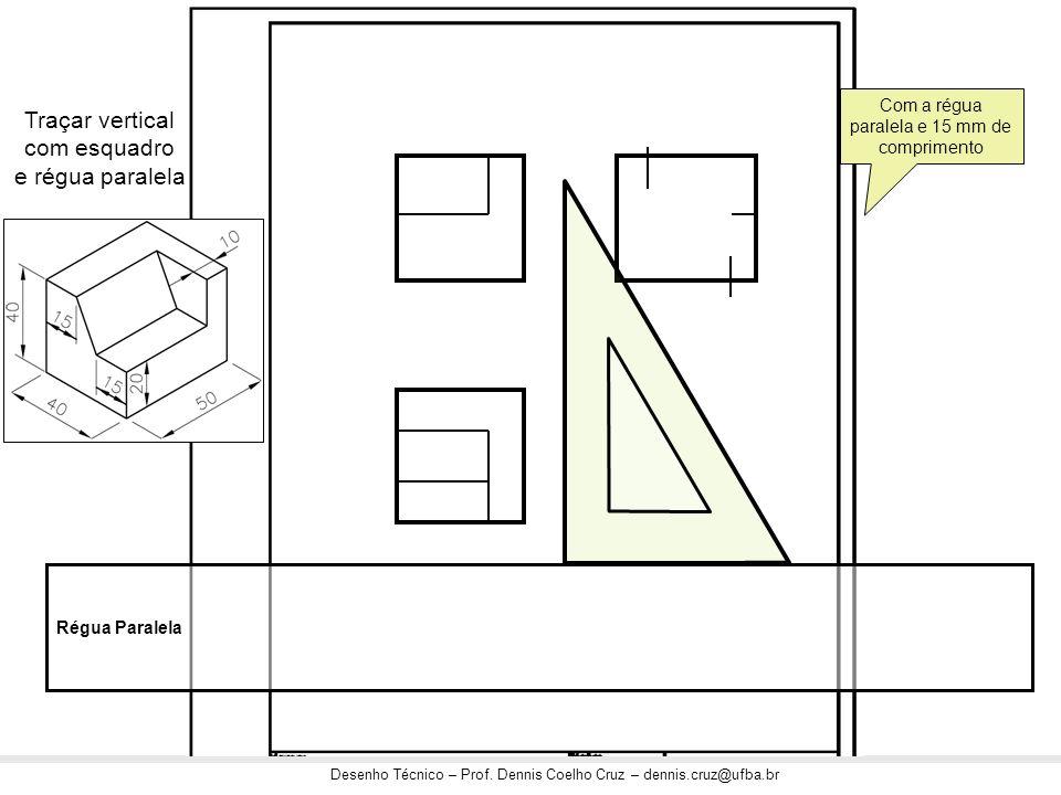 Desenho Técnico – Prof. Dennis Coelho Cruz – dennis.cruz@ufba.br Traçar vertical com esquadro e régua paralela Régua Paralela Com a régua paralela e 1