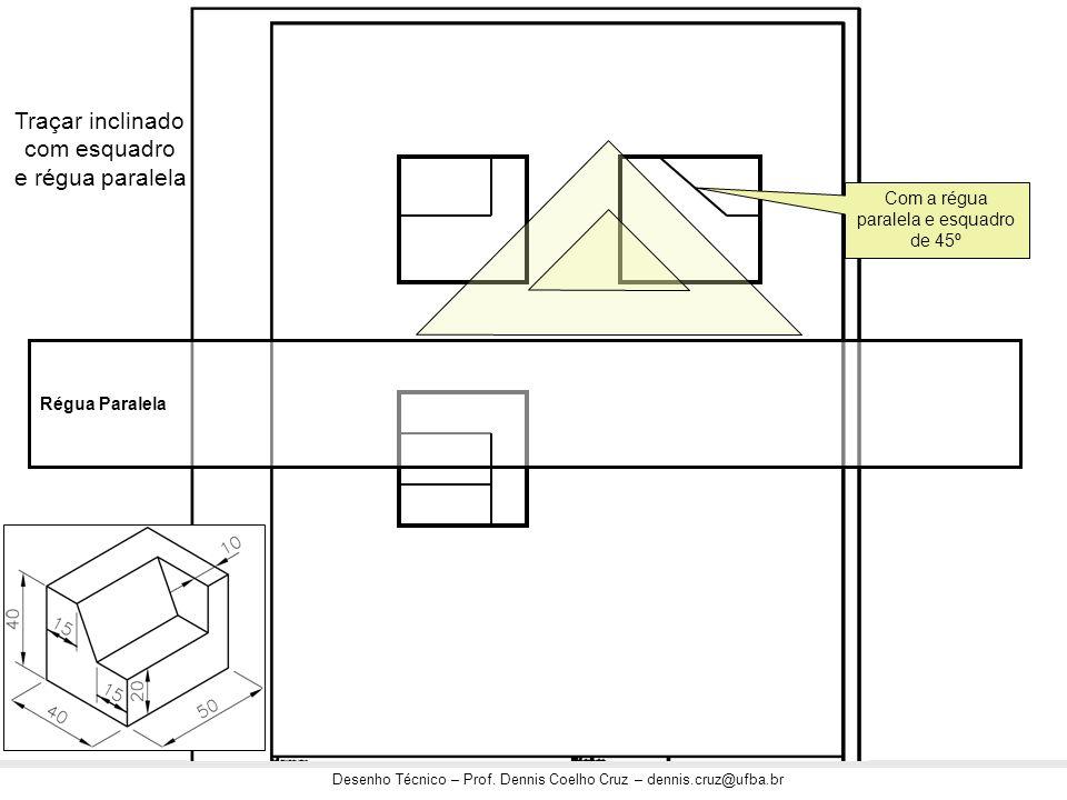 Desenho Técnico – Prof. Dennis Coelho Cruz – dennis.cruz@ufba.br Traçar inclinado com esquadro e régua paralela Régua Paralela Com a régua paralela e