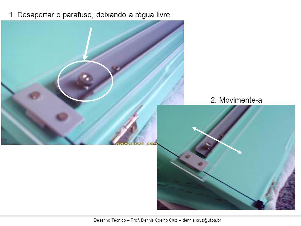 Desenho Técnico – Prof. Dennis Coelho Cruz – dennis.cruz@ufba.br 1. Desapertar o parafuso, deixando a régua livre 2. Movimente-a