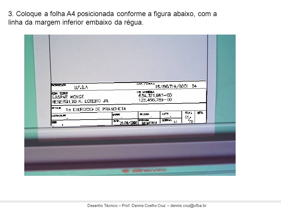 Desenho Técnico – Prof. Dennis Coelho Cruz – dennis.cruz@ufba.br 3. Coloque a folha A4 posicionada conforme a figura abaixo, com a linha da margem inf