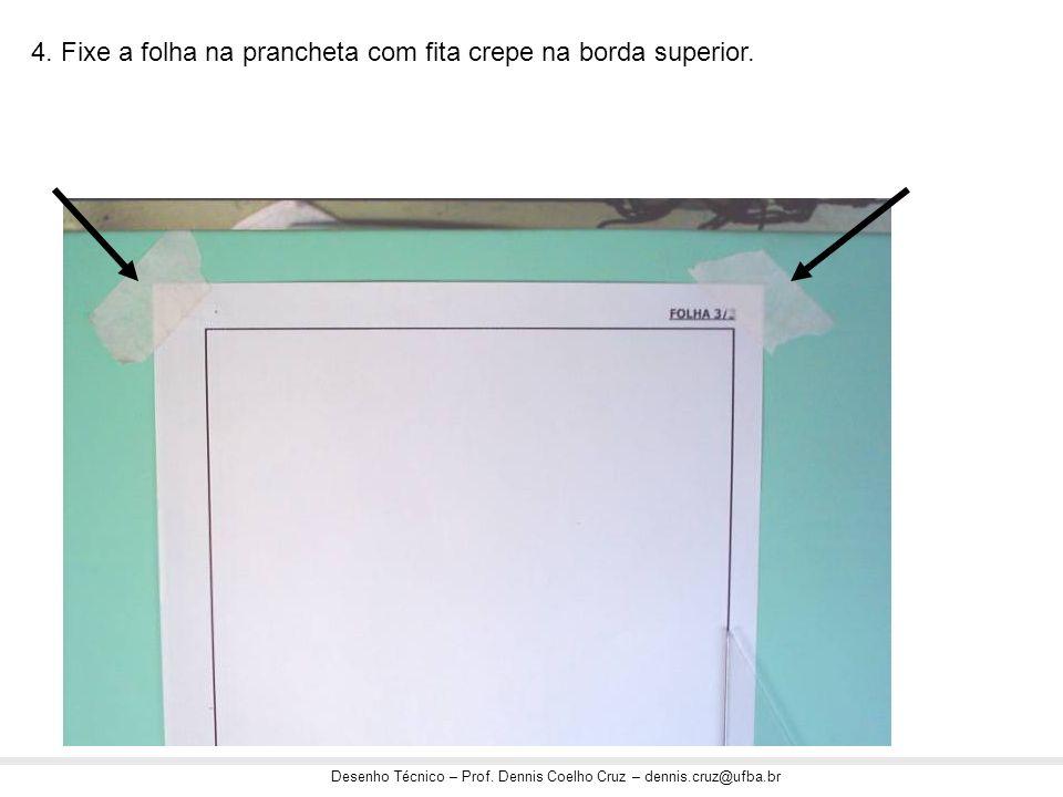 Desenho Técnico – Prof. Dennis Coelho Cruz – dennis.cruz@ufba.br 4. Fixe a folha na prancheta com fita crepe na borda superior.