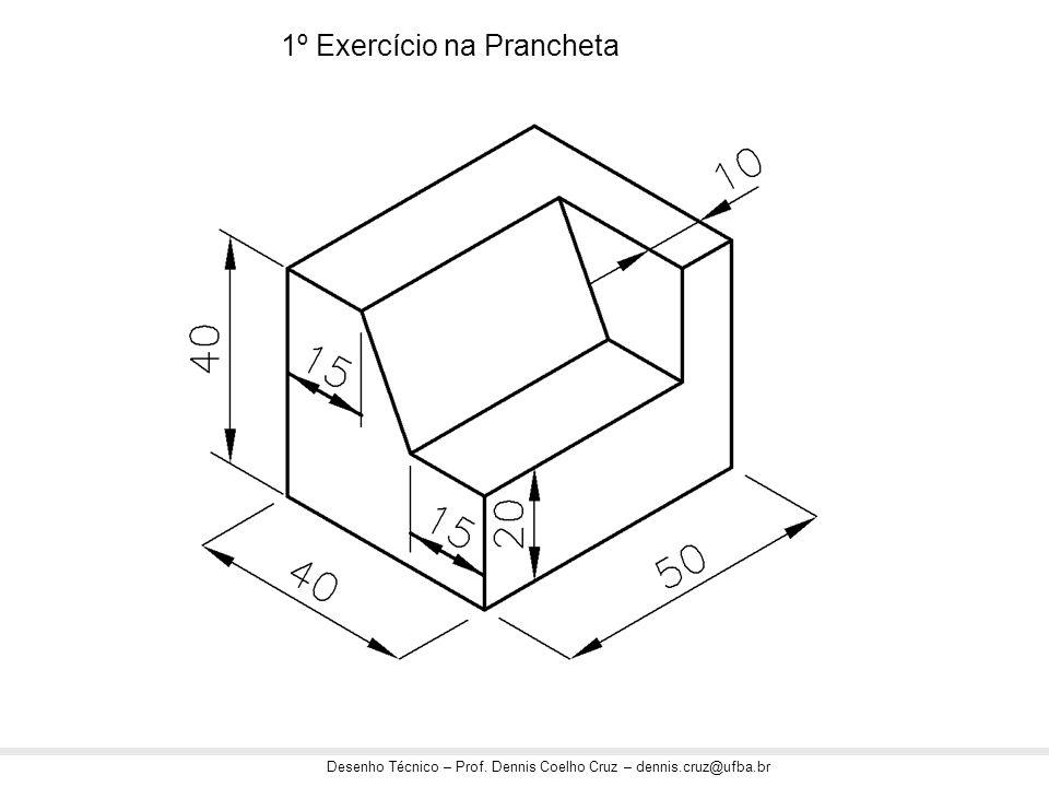 Desenho Técnico – Prof. Dennis Coelho Cruz – dennis.cruz@ufba.br 1º Exercício na Prancheta