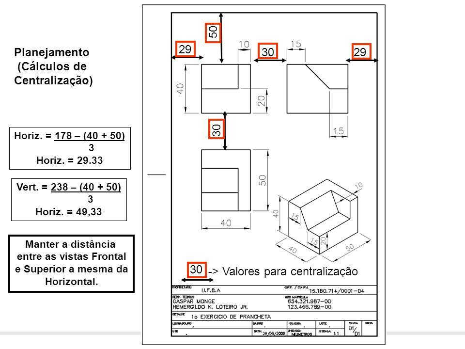 Desenho Técnico – Prof. Dennis Coelho Cruz – dennis.cruz@ufba.br Planejamento (Cálculos de Centralização) Horiz. = 178 – (40 + 50) 3 Horiz. = 29.33 Ve
