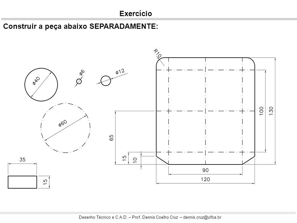 Desenho Técnico e C.A.D. – Prof. Dennis Coelho Cruz – dennis.cruz@ufba.br Exercício Construir a peça abaixo SEPARADAMENTE: