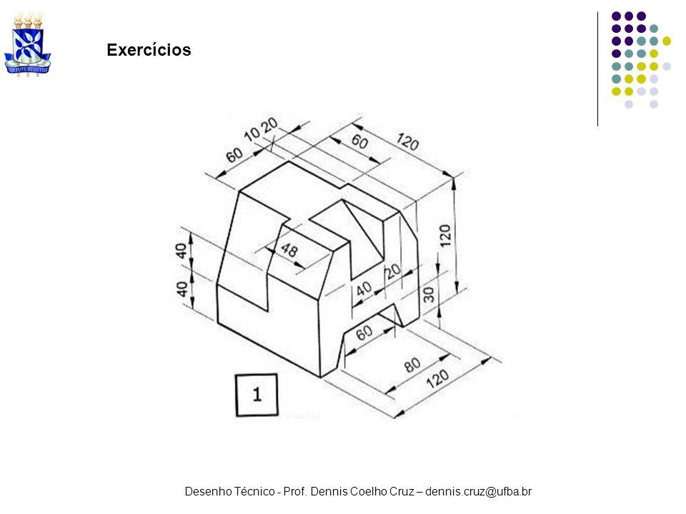 Desenho Técnico - Prof. Dennis Coelho Cruz – dennis.cruz@ufba.br Exercícios
