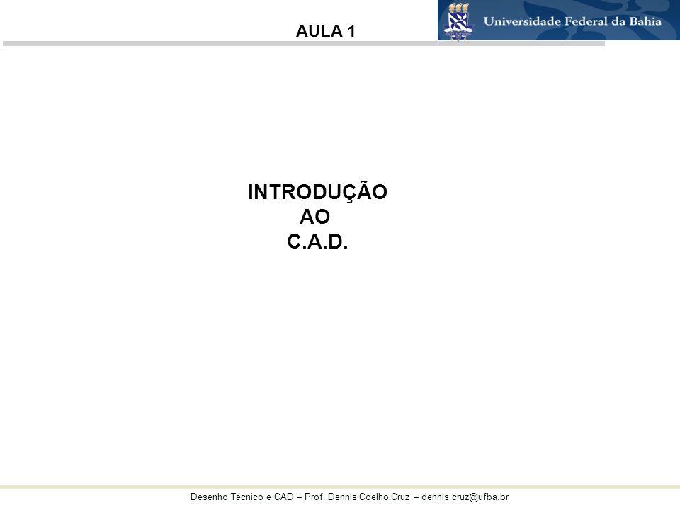 Desenho Técnico e CAD – Prof. Dennis Coelho Cruz – dennis.cruz@ufba.br INTRODUÇÃO AO C.A.D. AULA 1