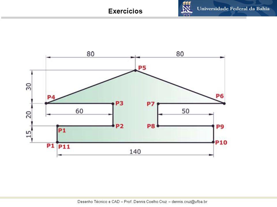 Desenho Técnico e CAD – Prof. Dennis Coelho Cruz – dennis.cruz@ufba.br Exercícios