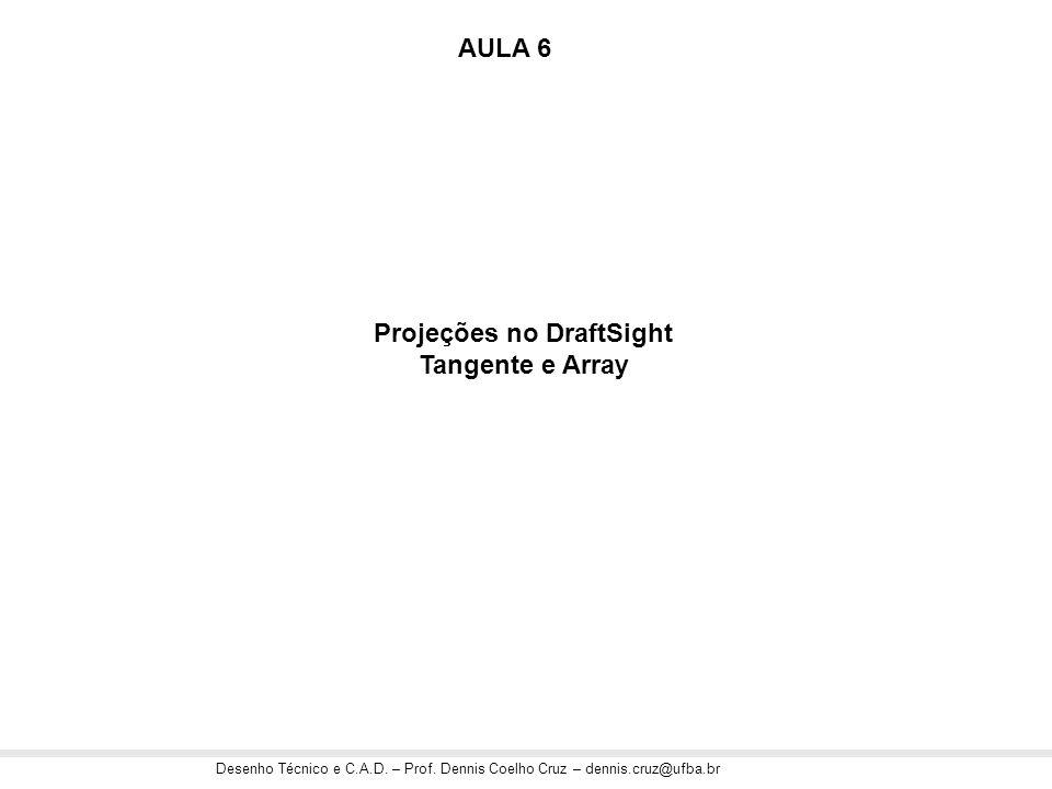 Desenho Técnico e C.A.D. – Prof. Dennis Coelho Cruz – dennis.cruz@ufba.br Projeções no DraftSight Tangente e Array AULA 6