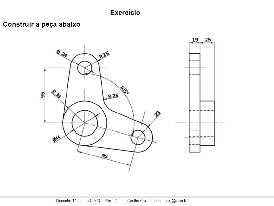 Desenho Técnico e C.A.D. – Prof. Dennis Coelho Cruz – dennis.cruz@ufba.br Exercício Construir a peça abaixo