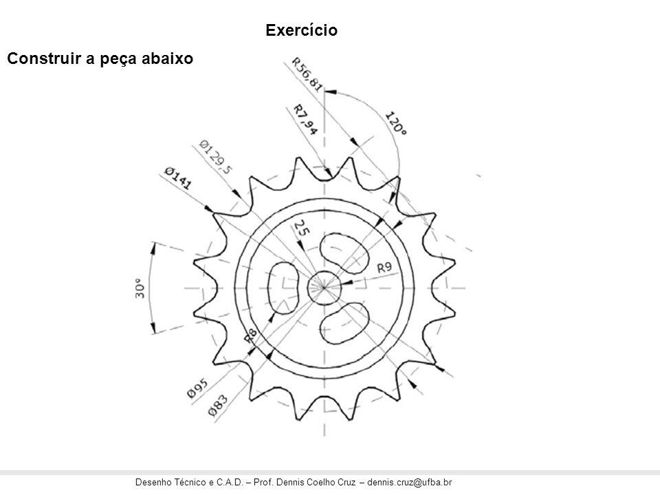 Desenho Técnico e C.A.D. – Prof. Dennis Coelho Cruz – dennis.cruz@ufba.br Construir a peça abaixo Exercício