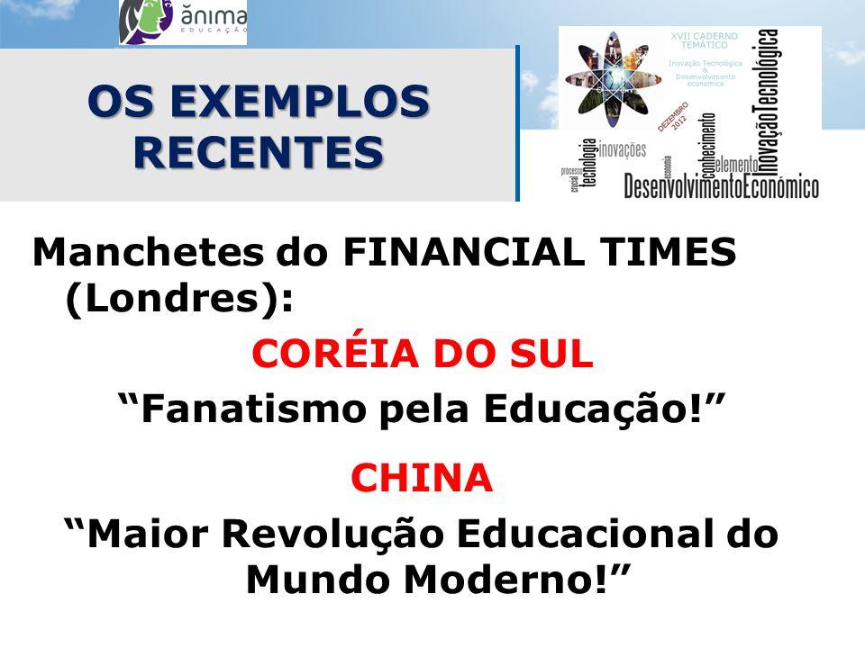 OS EXEMPLOS RECENTES Manchetes do FINANCIAL TIMES (Londres): CORÉIA DO SUL Fanatismo pela Educação! CHINA Maior Revolução Educacional do Mundo Moderno