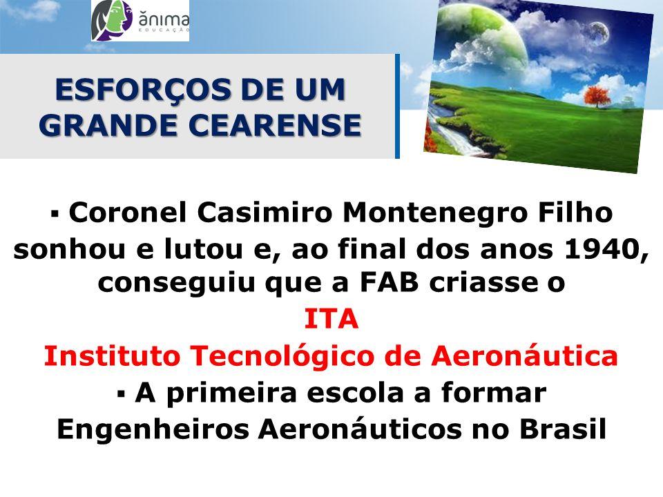 ESFORÇOS DE UM GRANDE CEARENSE Coronel Casimiro Montenegro Filho sonhou e lutou e, ao final dos anos 1940, conseguiu que a FAB criasse o ITA Instituto