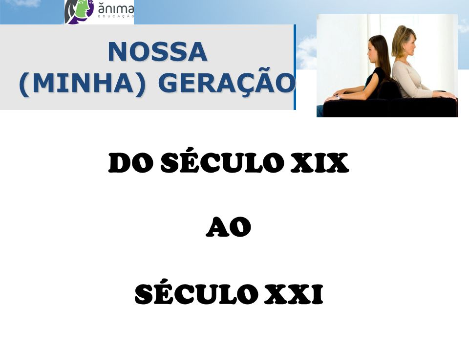 NOSSA (MINHA) GERAÇÃO DO SÉCULO XIX AO SÉCULO XXI