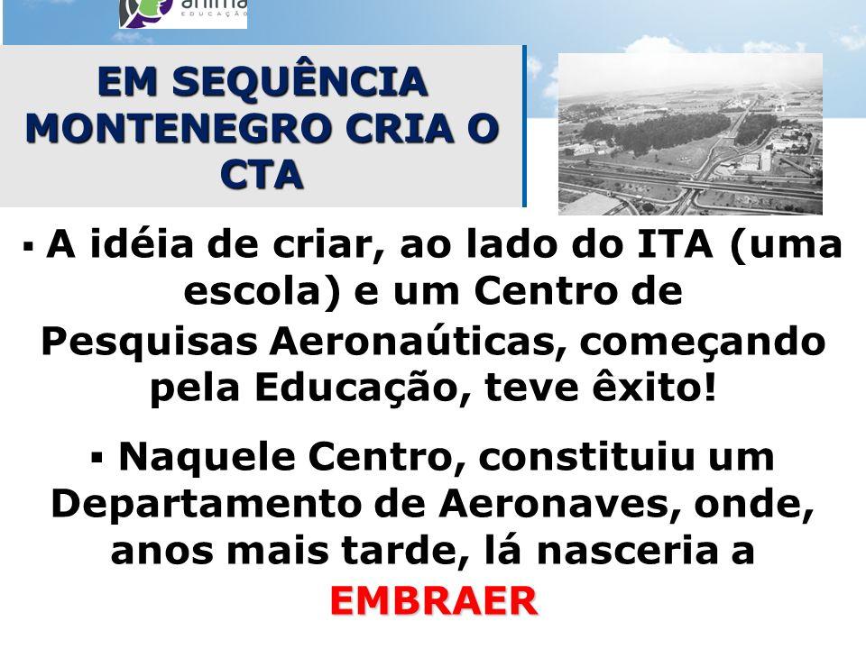 EM SEQUÊNCIA MONTENEGRO CRIA O CTA A idéia de criar, ao lado do ITA (uma escola) e um Centro de Pesquisas Aeronaúticas, começando pela Educação, teve