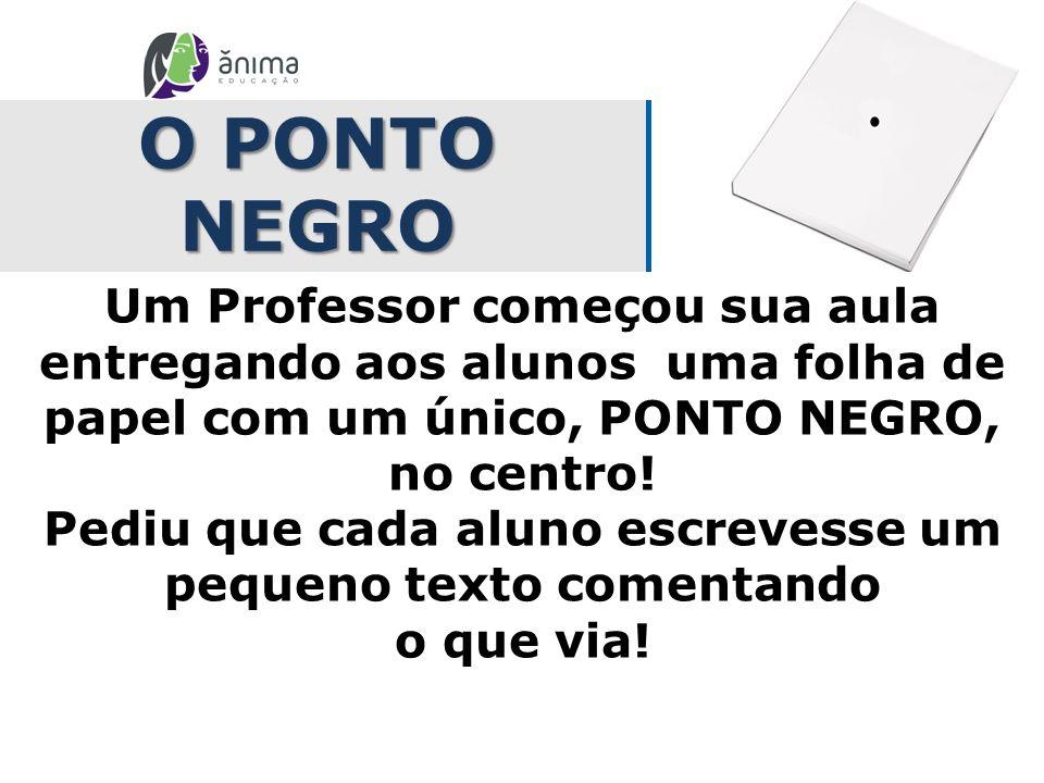 O PONTO NEGRO Um Professor começou sua aula entregando aos alunos uma folha de papel com um único, PONTO NEGRO, no centro! Pediu que cada aluno escrev