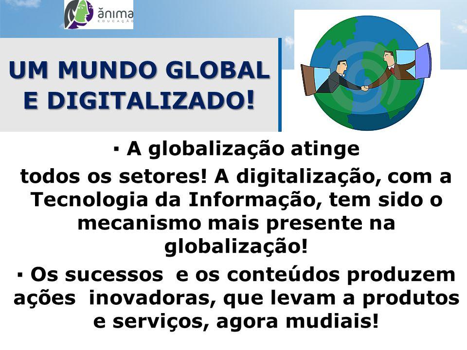 UM MUNDO GLOBAL E DIGITALIZADO ! A globalização atinge todos os setores! A digitalização, com a Tecnologia da Informação, tem sido o mecanismo mais pr