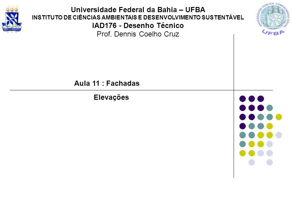 Aula 11 : Fachadas Universidade Federal da Bahia – UFBA INSTITUTO DE CIÊNCIAS AMBIENTAIS E DESENVOLVIMENTO SUSTENTÁVEL IAD176 - Desenho Técnico Prof.