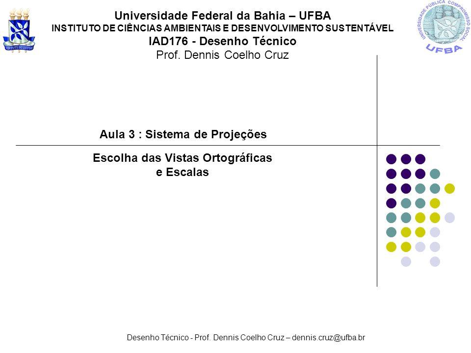 Desenho Técnico - Prof. Dennis Coelho Cruz – dennis.cruz@ufba.br Aula 3 : Sistema de Projeções Universidade Federal da Bahia – UFBA INSTITUTO DE CIÊNC