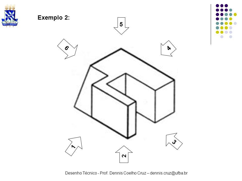Desenho Técnico - Prof. Dennis Coelho Cruz – dennis.cruz@ufba.br 3 1 2 5 6 4 Exemplo 2: