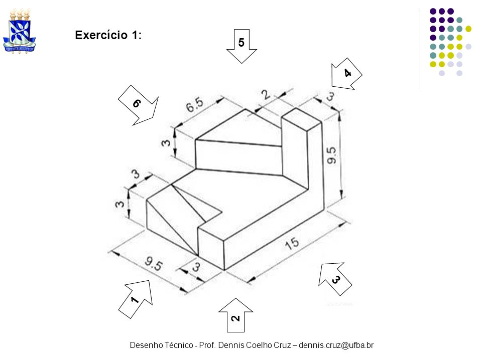 Desenho Técnico - Prof. Dennis Coelho Cruz – dennis.cruz@ufba.br Exercício 1: 1 2 3 5 6 4