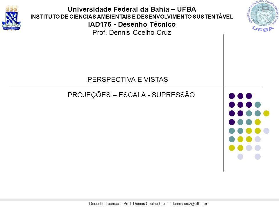 Desenho Técnico – Prof. Dennis Coelho Cruz – dennis.cruz@ufba.br Universidade Federal da Bahia – UFBA INSTITUTO DE CIÊNCIAS AMBIENTAIS E DESENVOLVIMEN