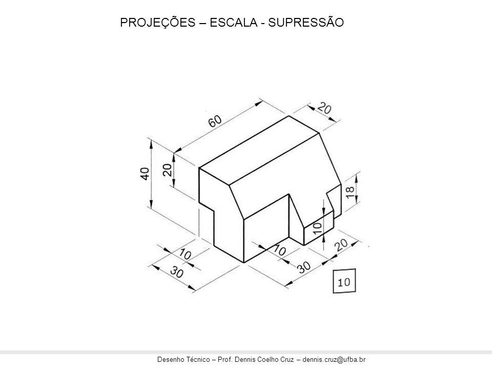 Desenho Técnico – Prof. Dennis Coelho Cruz – dennis.cruz@ufba.br PROJEÇÕES – ESCALA - SUPRESSÃO