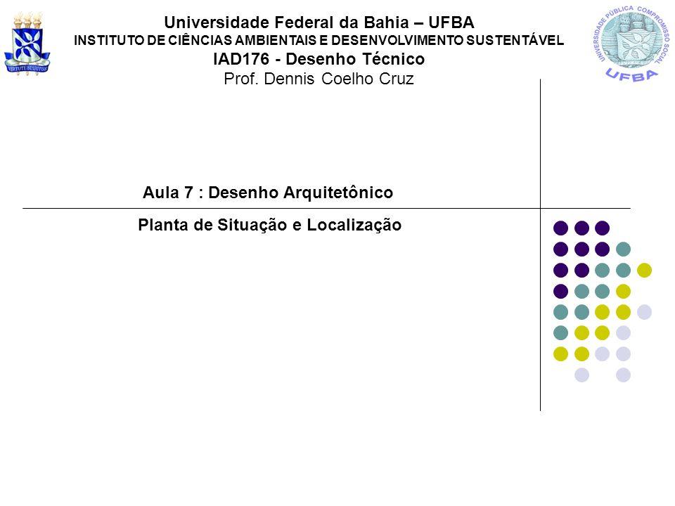 Aula 7 : Desenho Arquitetônico Universidade Federal da Bahia – UFBA INSTITUTO DE CIÊNCIAS AMBIENTAIS E DESENVOLVIMENTO SUSTENTÁVEL IAD176 - Desenho Técnico Prof.