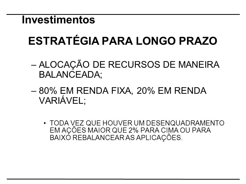 Investimentos ESTRATÉGIA PARA LONGO PRAZO –ALOCAÇÃO DE RECURSOS DE MANEIRA BALANCEADA; –80% EM RENDA FIXA, 20% EM RENDA VARIÁVEL; TODA VEZ QUE HOUVER