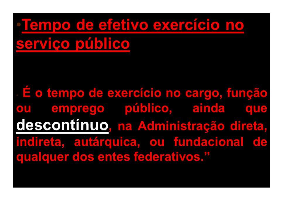 Tempo de efetivo exercício no serviço público: É o tempo de exercício no cargo, função ou emprego público, ainda que descontínuo, na Administração direta, indireta, autárquica, ou fundacional de qualquer dos entes federativos.