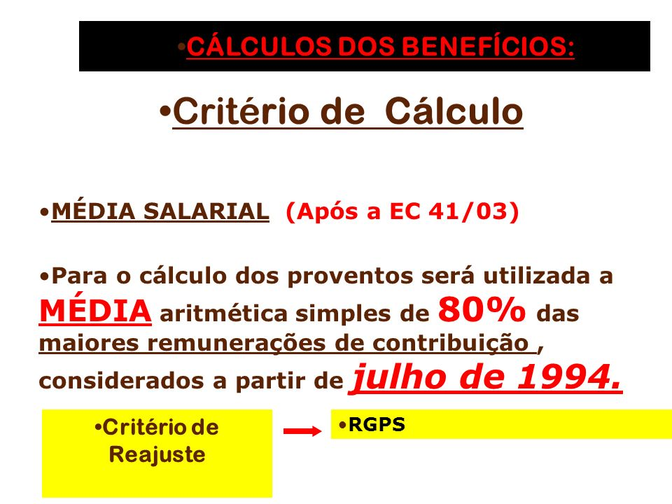 Critério de Reajuste RGPS CÁLCULOS DOS BENEFÍCIOS:CÁLCULOS DOS BENEFÍCIOS: Critério de Cálculo MÉDIA SALARIAL (Após a EC 41/03) Para o cálculo dos proventos será utilizada a MÉDIA aritmética simples de 80% das maiores remunerações de contribuição, considerados a partir de julho de 1994.