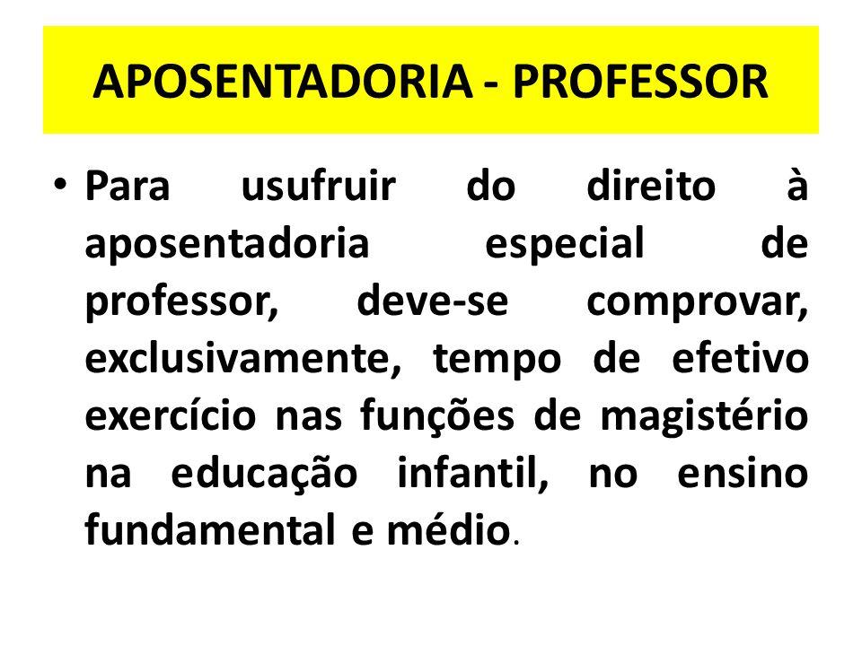 APOSENTADORIA - PROFESSOR Para usufruir do direito à aposentadoria especial de professor, deve-se comprovar, exclusivamente, tempo de efetivo exercício nas funções de magistério na educação infantil, no ensino fundamental e médio.