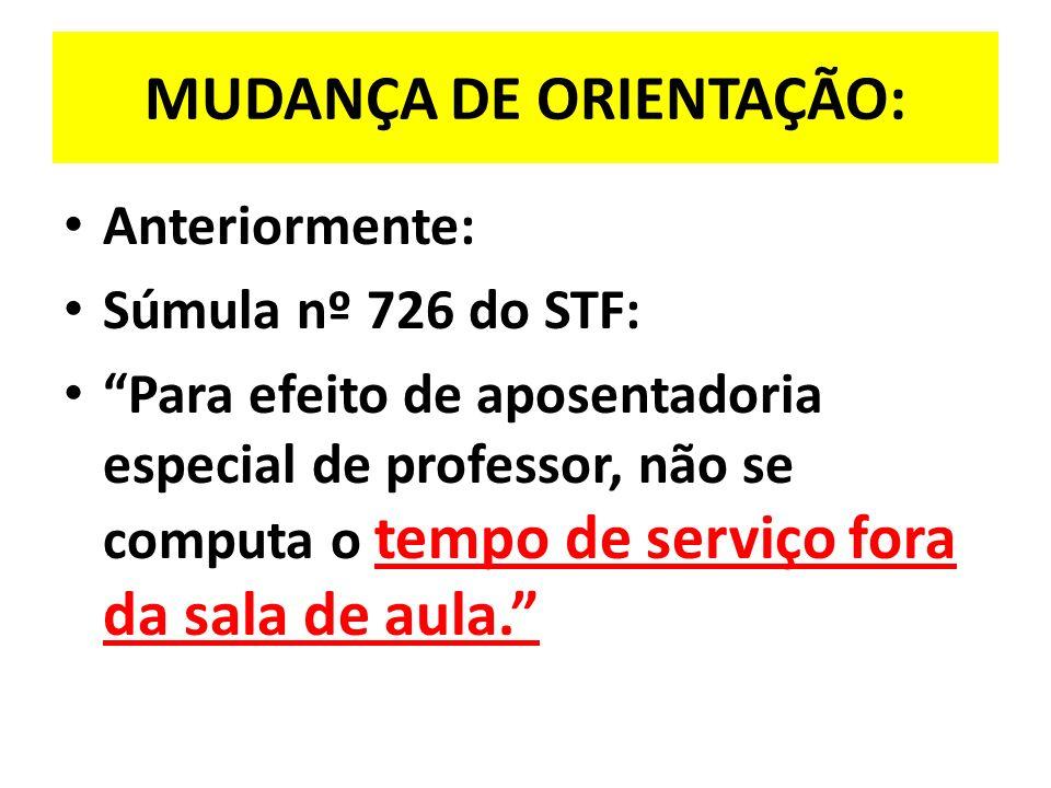 MUDANÇA DE ORIENTAÇÃO: Anteriormente: Súmula nº 726 do STF: Para efeito de aposentadoria especial de professor, não se computa o tempo de serviço fora da sala de aula.