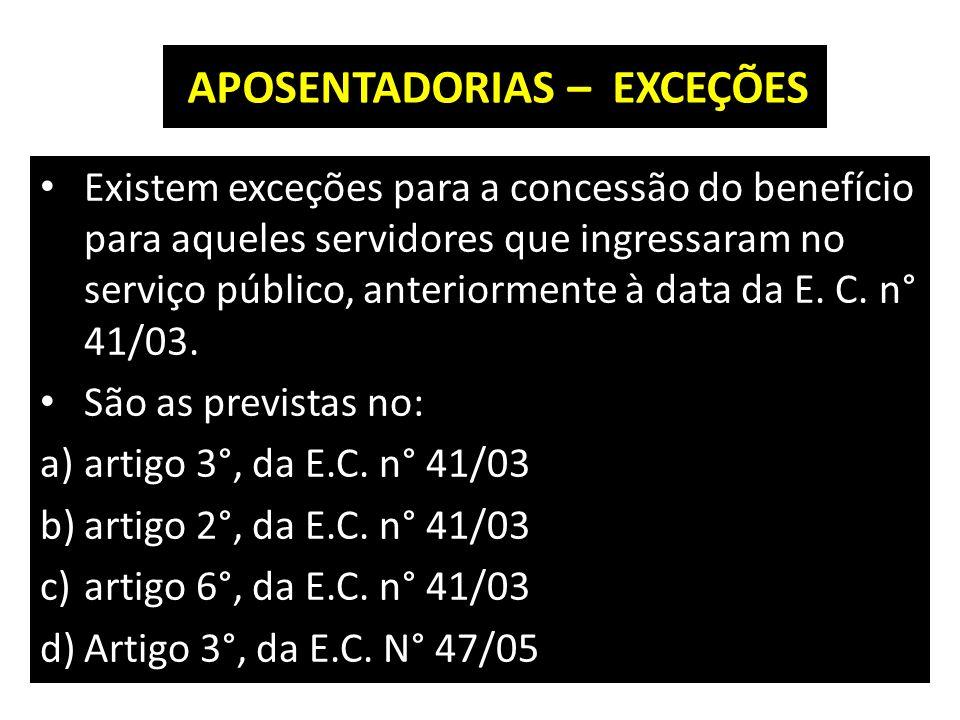 APOSENTADORIAS – EXCEÇÕES Existem exceções para a concessão do benefício para aqueles servidores que ingressaram no serviço público, anteriormente à data da E.