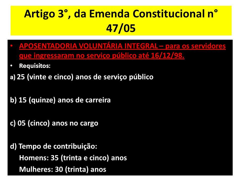 Artigo 3°, da Emenda Constitucional n° 47/05 APOSENTADORIA VOLUNTÁRIA INTEGRAL – para os servidores que ingressaram no serviço público até 16/12/98.