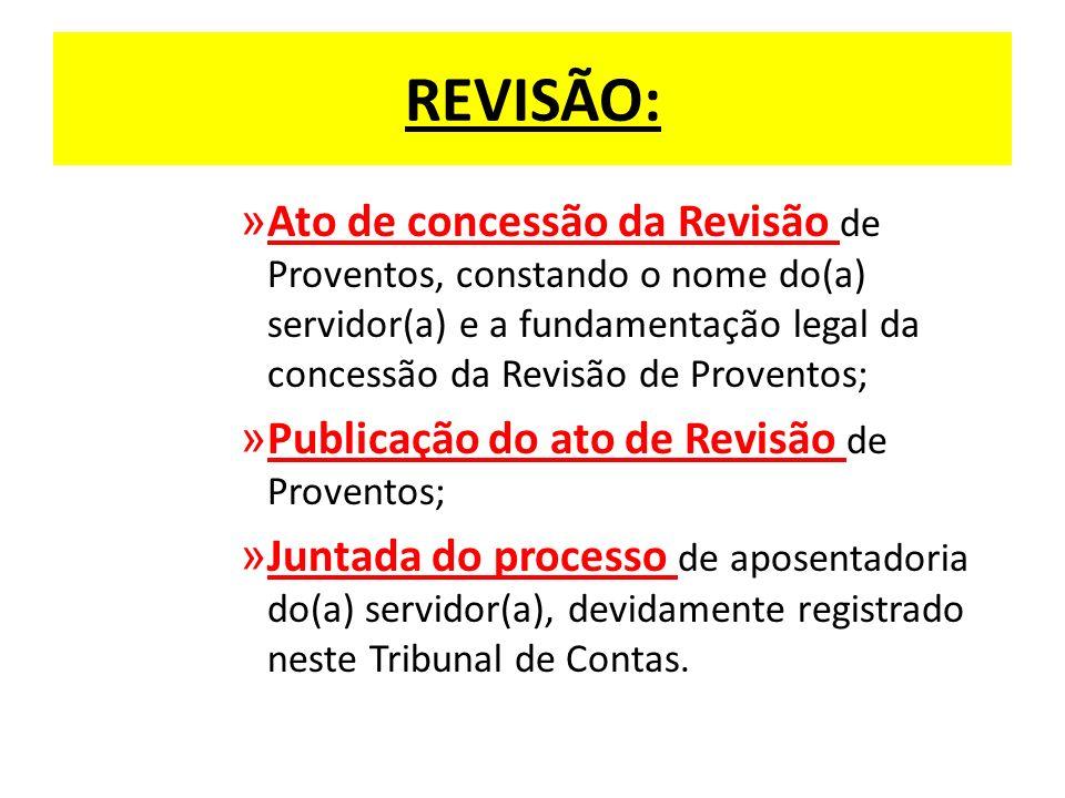 REVISÃO: » Ato de concessão da Revisão de Proventos, constando o nome do(a) servidor(a) e a fundamentação legal da concessão da Revisão de Proventos; » Publicação do ato de Revisão de Proventos; » Juntada do processo de aposentadoria do(a) servidor(a), devidamente registrado neste Tribunal de Contas.
