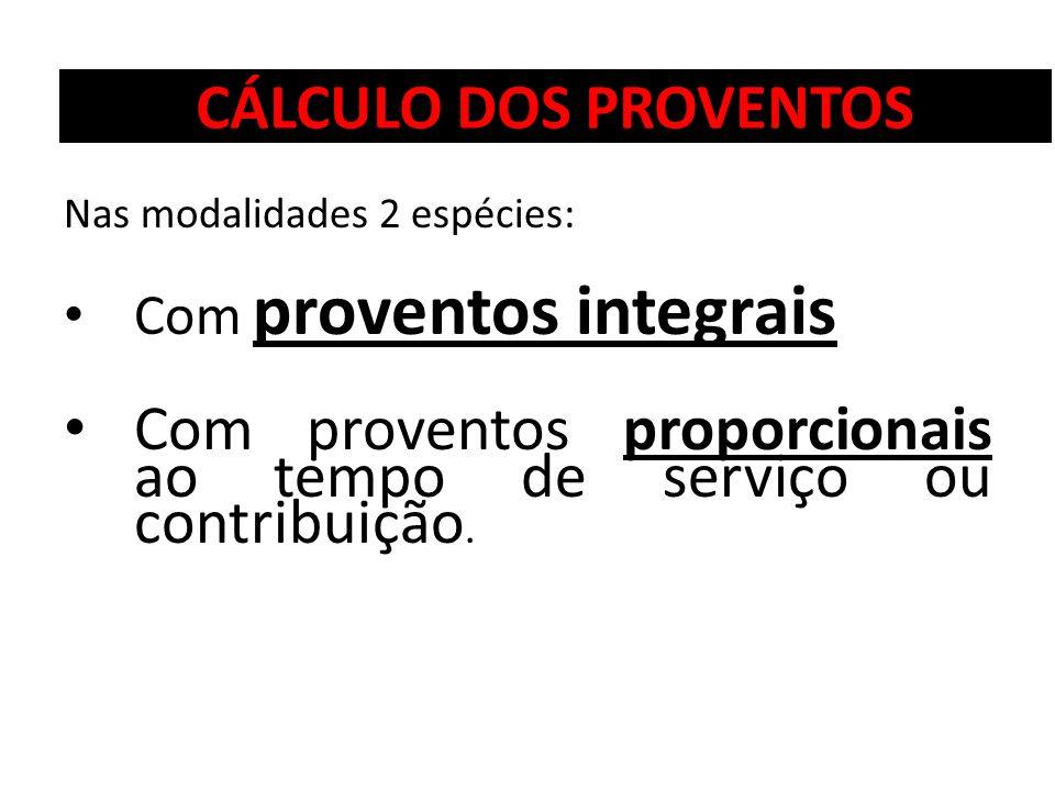 CÁLCULO DOS PROVENTOS Nas modalidades 2 espécies: Com proventos integrais Com proventos proporcionais ao tempo de serviço ou contribuição.