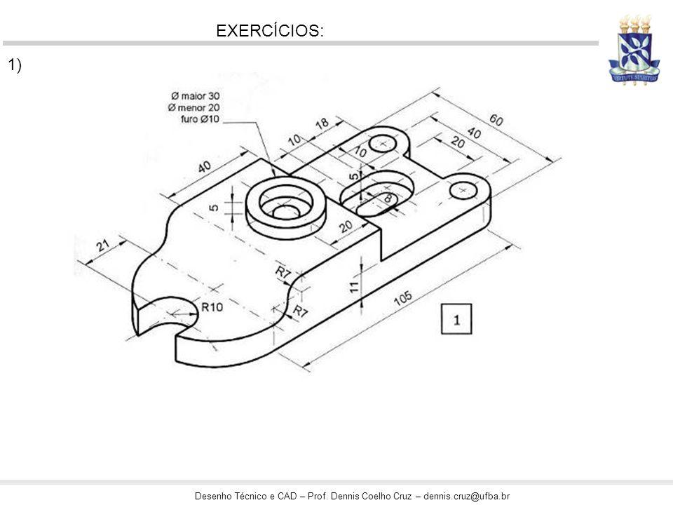 Desenho Técnico e CAD – Prof. Dennis Coelho Cruz – dennis.cruz@ufba.br EXERCÍCIOS: 1)
