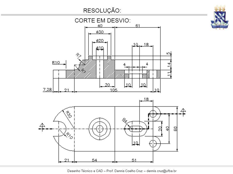 Desenho Técnico e CAD – Prof. Dennis Coelho Cruz – dennis.cruz@ufba.br RESOLUÇÃO: CORTE EM DESVIO: