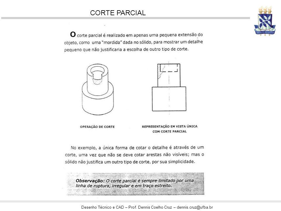 Desenho Técnico e CAD – Prof. Dennis Coelho Cruz – dennis.cruz@ufba.br CORTE PARCIAL