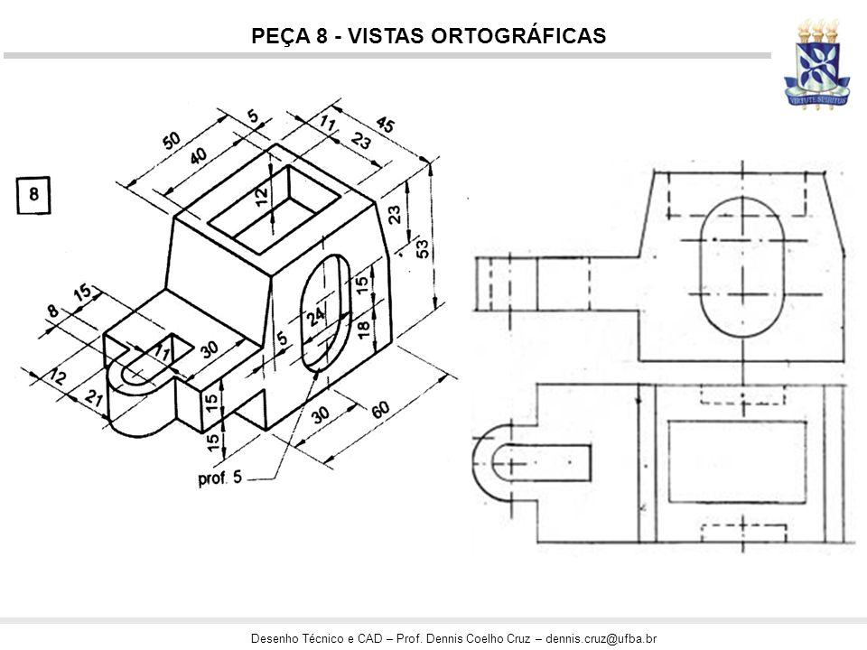 Desenho Técnico e CAD – Prof. Dennis Coelho Cruz – dennis.cruz@ufba.br PEÇA 8 - VISTAS ORTOGRÁFICAS