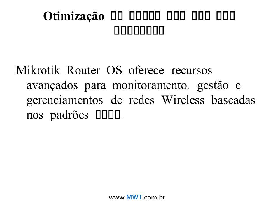 www.MWT.com.br Otimização de Redes Sem Fio com Mikrotik Mikrotik Router OS oferece recursos avançados para monitoramento, gestão e gerenciamentos de r