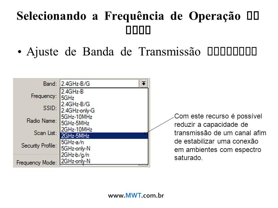www.MWT.com.br Selecionando a Frequência de Operação da Rede Ajuste de Banda de Transmissão Wireless Com este recurso é possível reduzir a capacidade