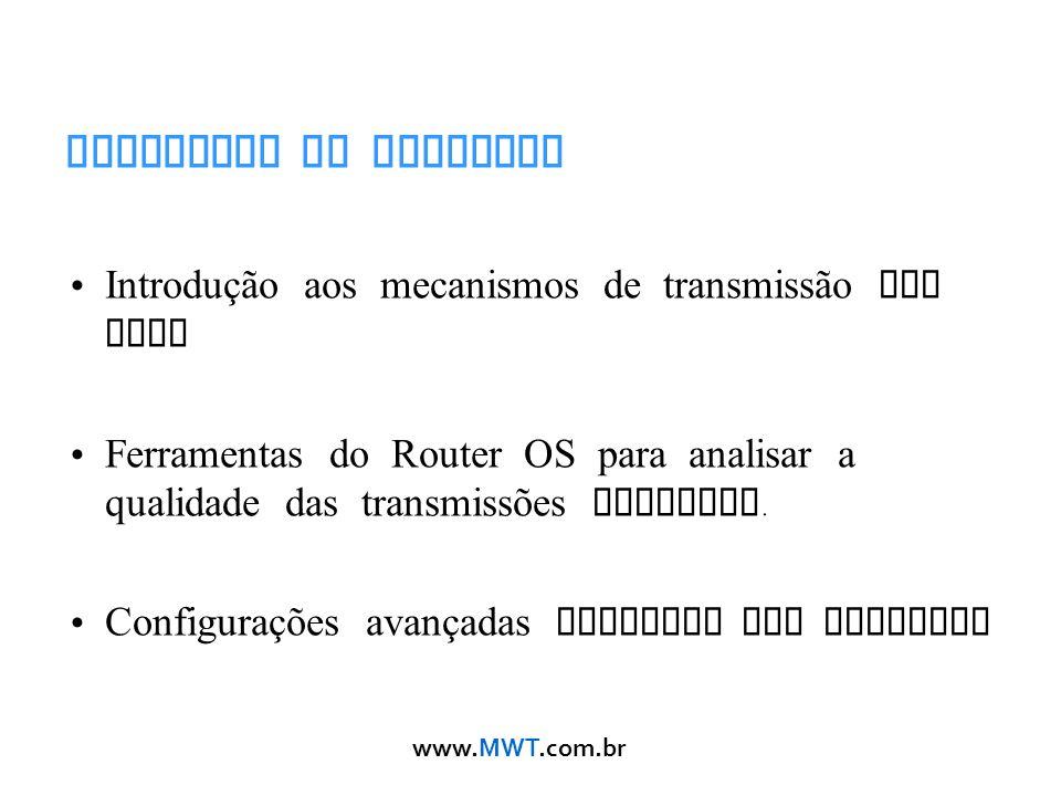 www.MWT.com.br Objetivos do Workshop Introdução aos mecanismos de transmissão sem fios Ferramentas do Router OS para analisar a qualidade das transmis