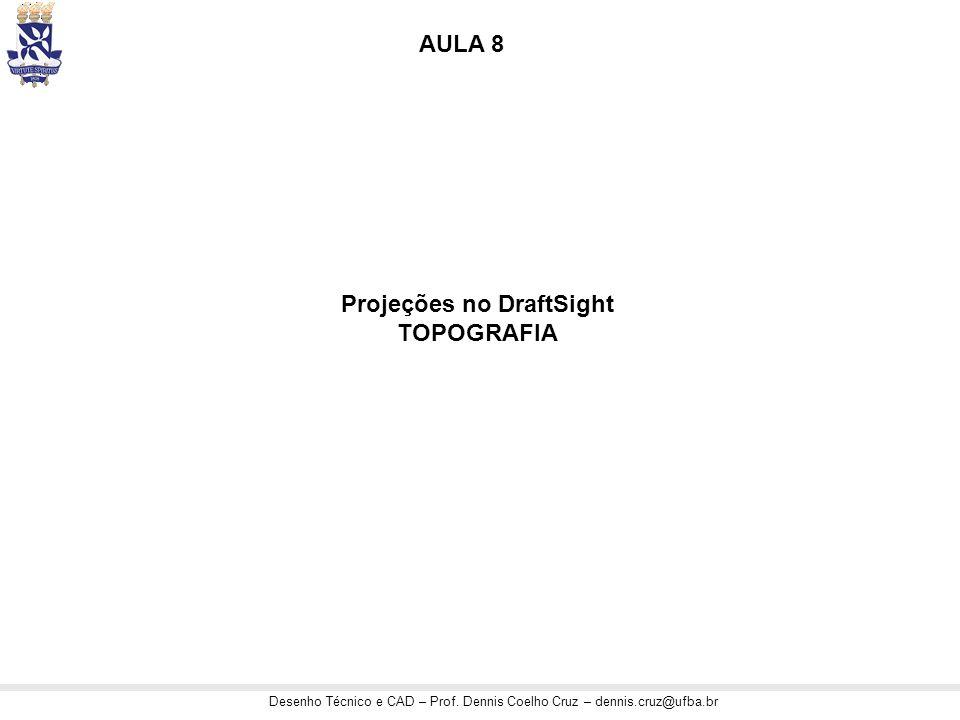 Desenho Técnico e CAD – Prof. Dennis Coelho Cruz – dennis.cruz@ufba.br Projeções no DraftSight TOPOGRAFIA AULA 8