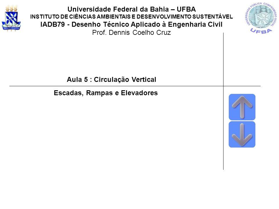Aula 5 : Circulação Vertical Universidade Federal da Bahia – UFBA INSTITUTO DE CIÊNCIAS AMBIENTAIS E DESENVOLVIMENTO SUSTENTÁVEL IADB79 - Desenho Técnico Aplicado à Engenharia Civil Prof.