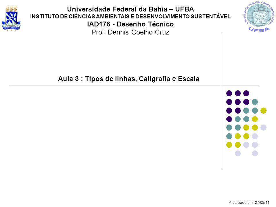 Aula 3 : Tipos de linhas, Caligrafia e Escala Universidade Federal da Bahia – UFBA INSTITUTO DE CIÊNCIAS AMBIENTAIS E DESENVOLVIMENTO SUSTENTÁVEL IAD1