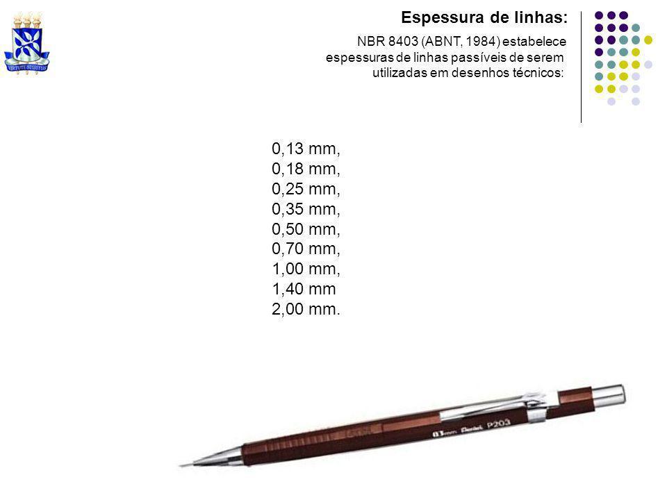 Espessura de linhas: NBR 8403 (ABNT, 1984) estabelece espessuras de linhas passíveis de serem utilizadas em desenhos técnicos: 0,13 mm, 0,18 mm, 0,25