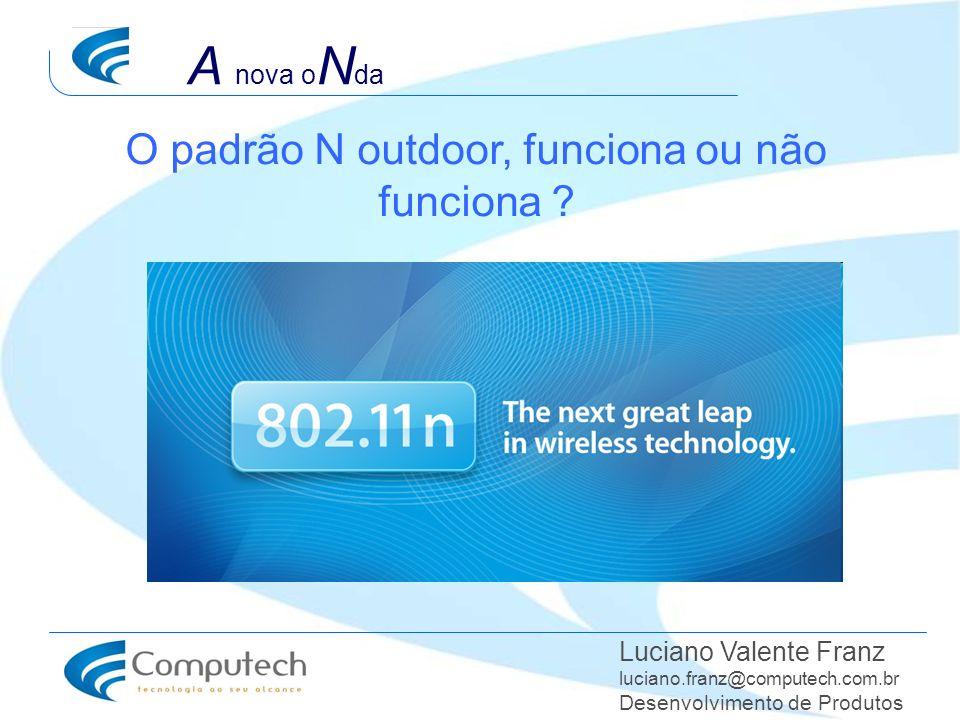O padrão N outdoor, funciona ou não funciona ? Luciano Valente Franz luciano.franz@computech.com.br Desenvolvimento de Produtos A nova o N da
