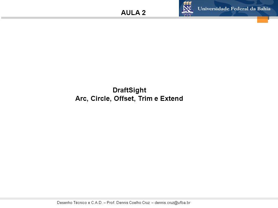 Desenho Técnico e C.A.D. – Prof. Dennis Coelho Cruz – dennis.cruz@ufba.br DraftSight Arc, Circle, Offset, Trim e Extend AULA 2