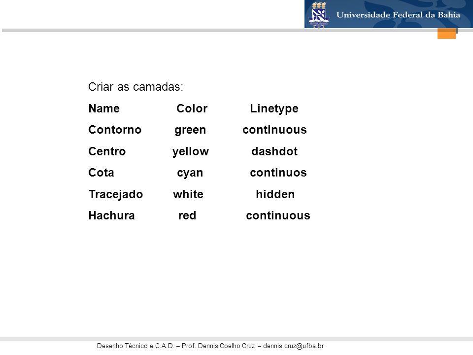 Criar as camadas: Name Color Linetype Contorno green continuous Centro yellow dashdot Cota cyan continuos Tracejado white hidden Hachura red continuou